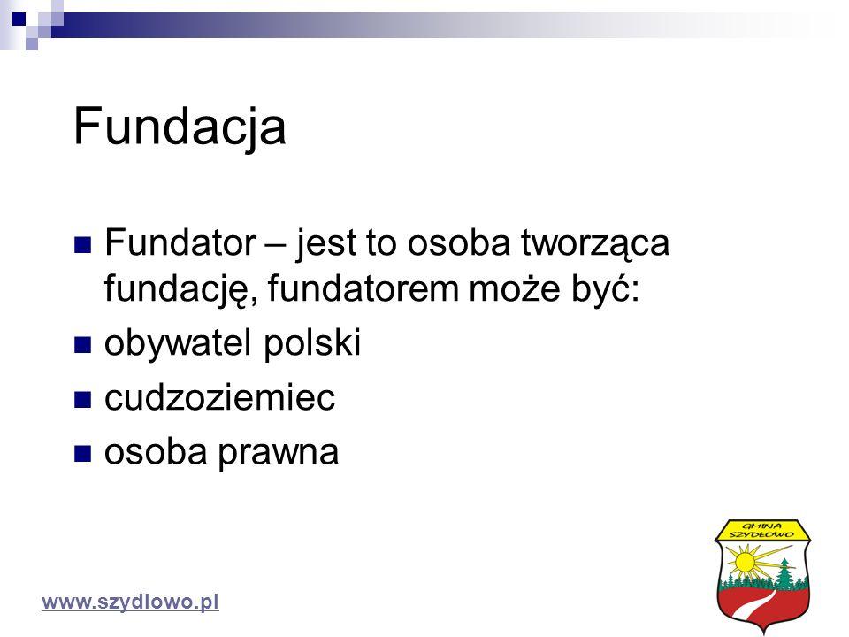 Fundacja Fundator – jest to osoba tworząca fundację, fundatorem może być: obywatel polski cudzoziemiec osoba prawna www.szydlowo.pl