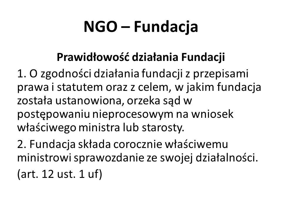 NGO – Fundacja Prawidłowość działania Fundacji 1. O zgodności działania fundacji z przepisami prawa i statutem oraz z celem, w jakim fundacja została