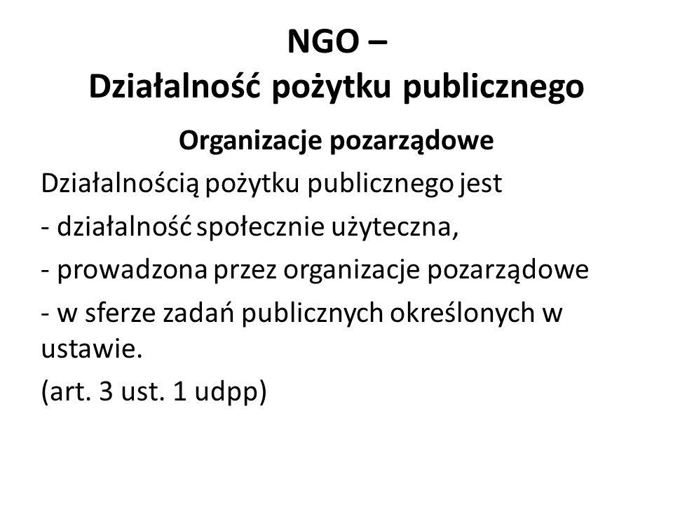 NGO – Działalność pożytku publicznego Organizacje pozarządowe Działalnością pożytku publicznego jest - działalność społecznie użyteczna, - prowadzona przez organizacje pozarządowe - w sferze zadań publicznych określonych w ustawie.