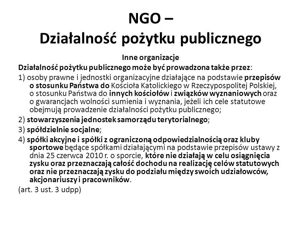 NGO – Działalność pożytku publicznego Inne organizacje Działalność pożytku publicznego może być prowadzona także przez: 1) osoby prawne i jednostki organizacyjne działające na podstawie przepisów o stosunku Państwa do Kościoła Katolickiego w Rzeczypospolitej Polskiej, o stosunku Państwa do innych kościołów i związków wyznaniowych oraz o gwarancjach wolności sumienia i wyznania, jeżeli ich cele statutowe obejmują prowadzenie działalności pożytku publicznego; 2) stowarzyszenia jednostek samorządu terytorialnego; 3) spółdzielnie socjalne; 4) spółki akcyjne i spółki z ograniczoną odpowiedzialnością oraz kluby sportowe będące spółkami działającymi na podstawie przepisów ustawy z dnia 25 czerwca 2010 r.