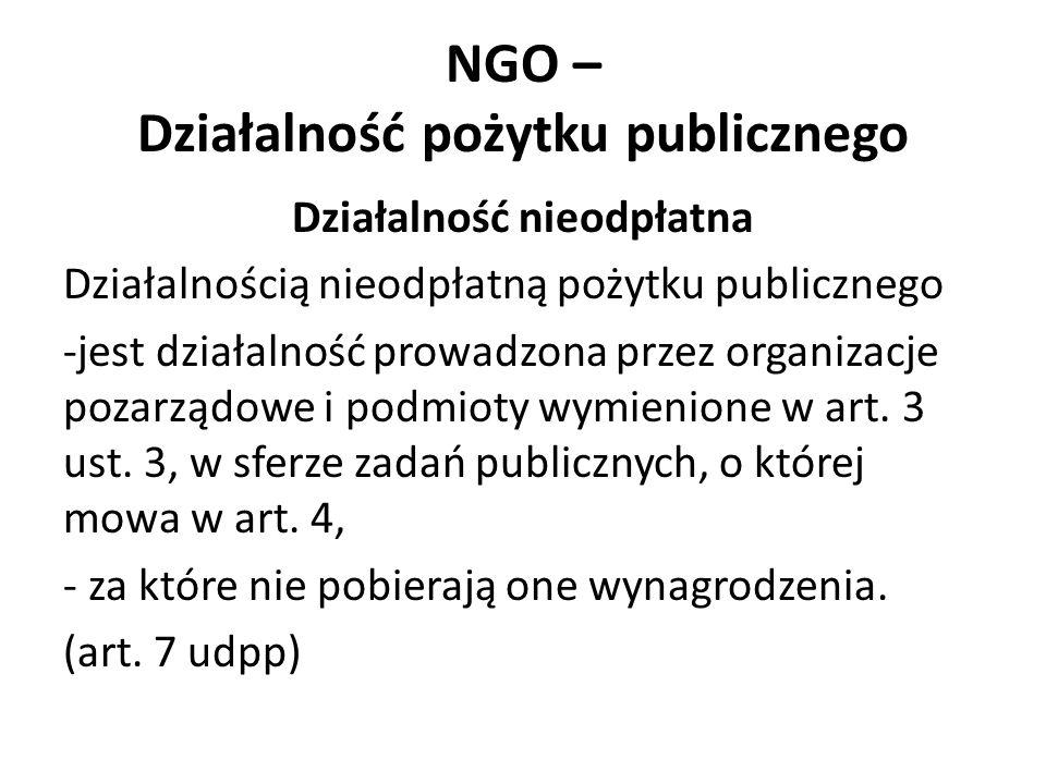 NGO – Działalność pożytku publicznego Działalność nieodpłatna Działalnością nieodpłatną pożytku publicznego -jest działalność prowadzona przez organizacje pozarządowe i podmioty wymienione w art.