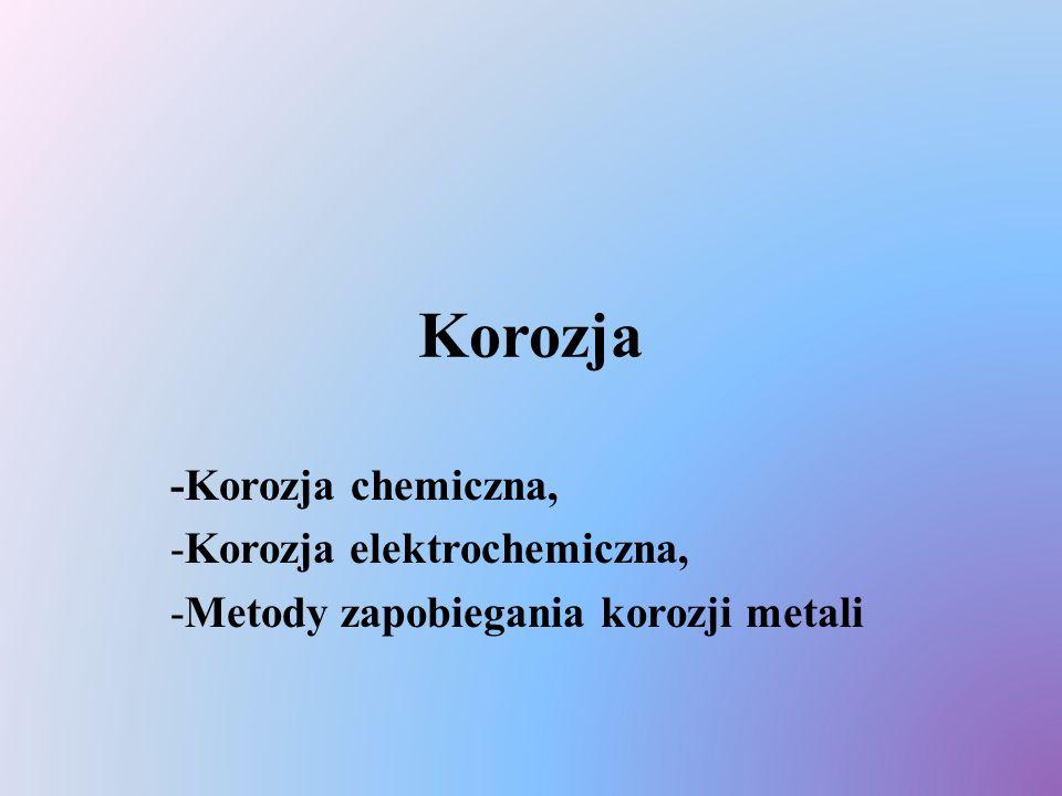 Korozja -Korozja chemiczna, -Korozja elektrochemiczna, -Metody zapobiegania korozji metali