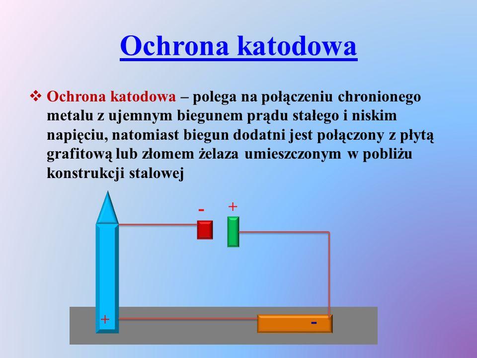 Ochrona katodowa  Ochrona katodowa – polega na połączeniu chronionego metalu z ujemnym biegunem prądu stałego i niskim napięciu, natomiast biegun dod