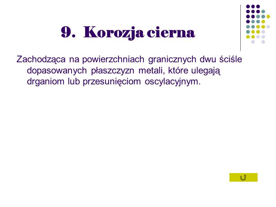 9. Korozja cierna Zachodząca na powierzchniach granicznych dwu ściśle dopasowanych płaszczyzn metali, które ulegają drganiom lub przesunięciom oscylac