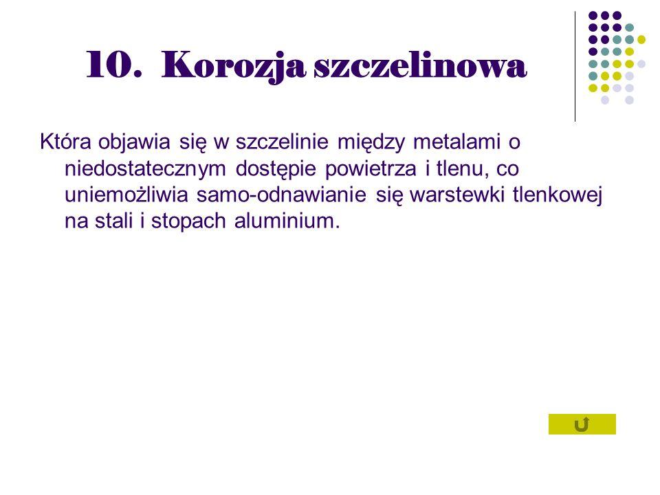 10. Korozja szczelinowa Która objawia się w szczelinie między metalami o niedostatecznym dostępie powietrza i tlenu, co uniemożliwia samo-odnawianie s