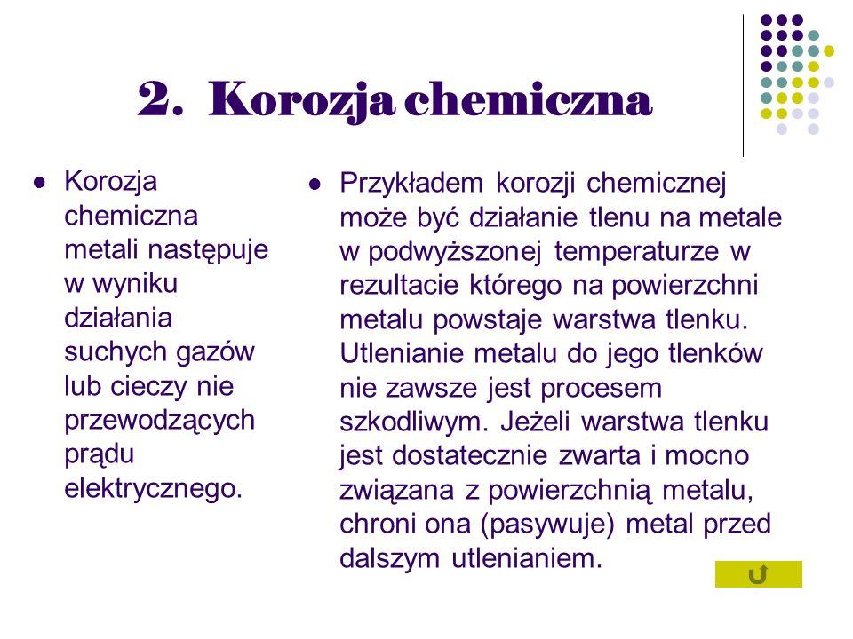2. Korozja chemiczna Korozja chemiczna metali następuje w wyniku działania suchych gazów lub cieczy nie przewodzących prądu elektrycznego. Przykładem