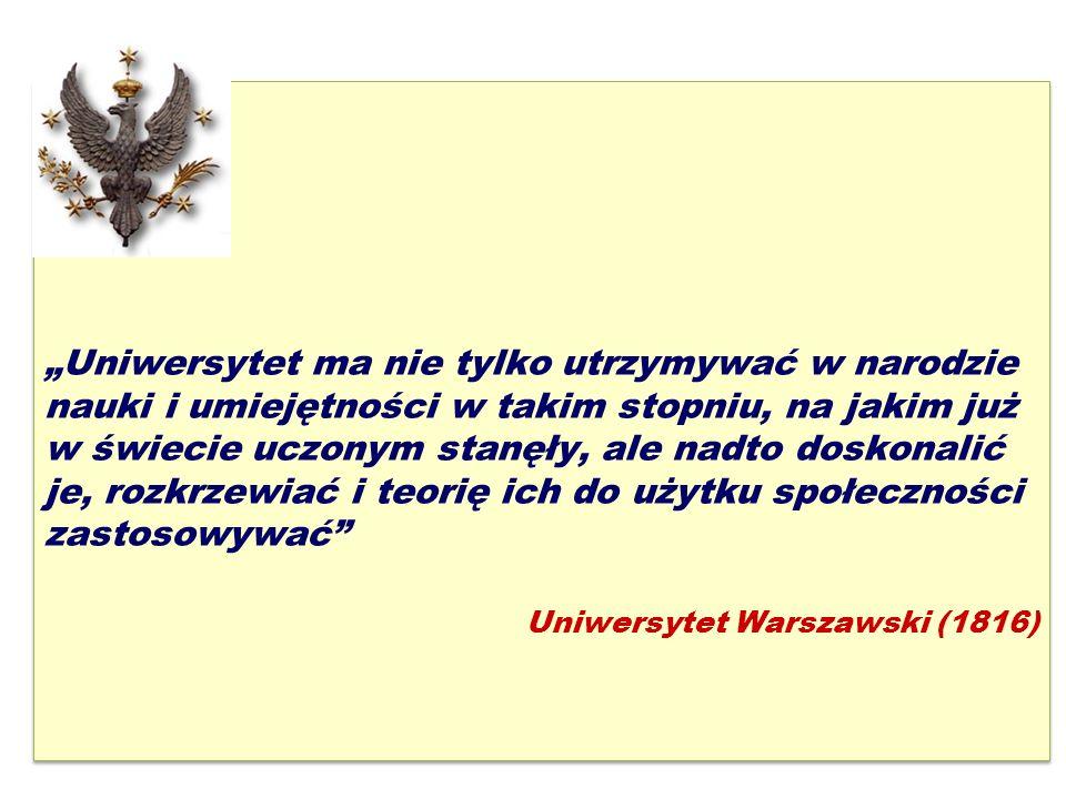 """2 """"Uniwersytet ma nie tylko utrzymywać w narodzie nauki i umiejętności w takim stopniu, na jakim już w świecie uczonym stanęły, ale nadto doskonalić je, rozkrzewiać i teorię ich do użytku społeczności zastosowywać Uniwersytet Warszawski (1816) """"Uniwersytet ma nie tylko utrzymywać w narodzie nauki i umiejętności w takim stopniu, na jakim już w świecie uczonym stanęły, ale nadto doskonalić je, rozkrzewiać i teorię ich do użytku społeczności zastosowywać Uniwersytet Warszawski (1816)"""