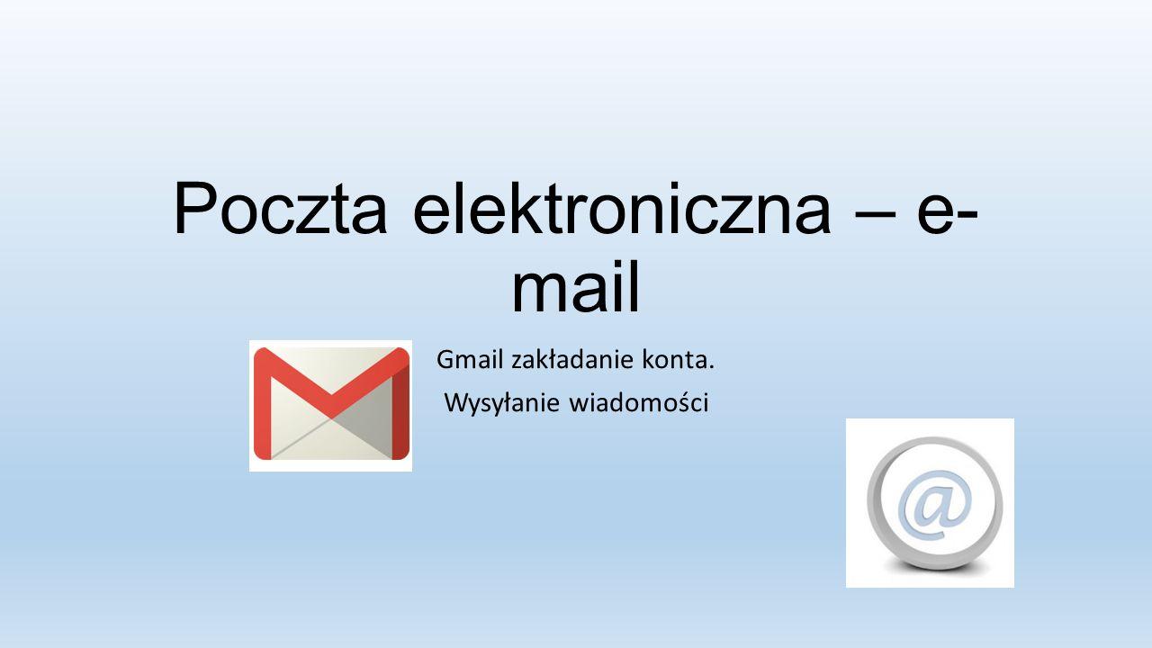 Poczta elektroniczna – e- mail Gmail zakładanie konta. Wysyłanie wiadomości