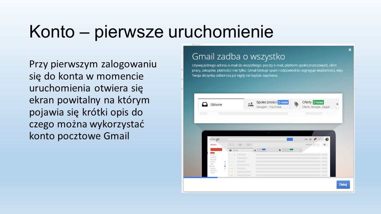 Konto – pierwsze uruchomienie Przy pierwszym zalogowaniu się do konta w momencie uruchomienia otwiera się ekran powitalny na którym pojawia się krótki opis do czego można wykorzystać konto pocztowe Gmail