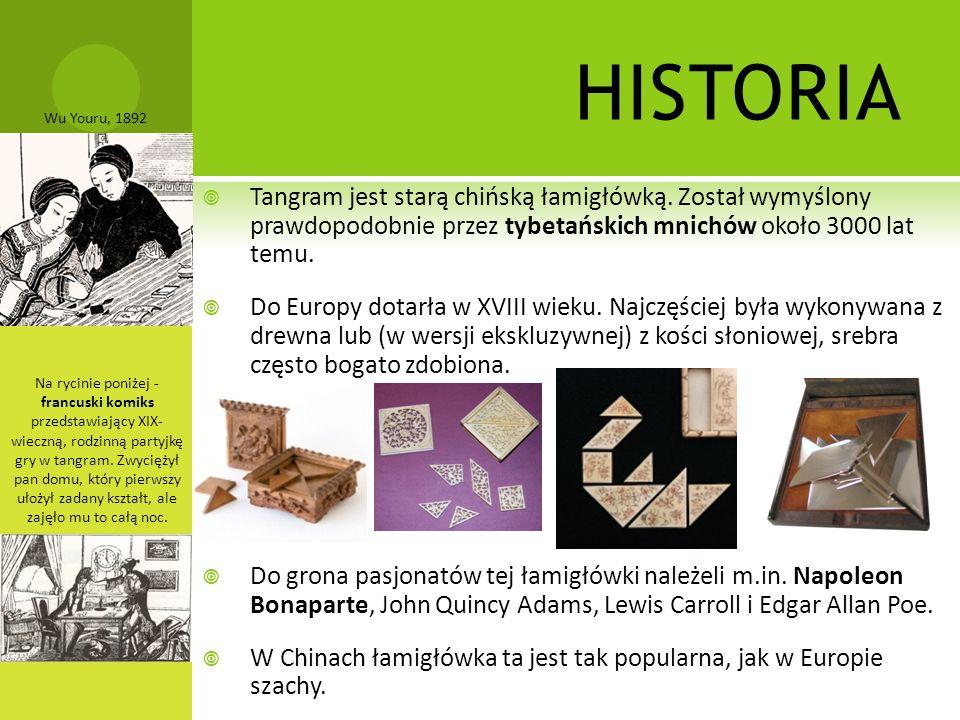 HISTORIA  Tangram jest starą chińską łamigłówką. Został wymyślony prawdopodobnie przez tybetańskich mnichów około 3000 lat temu.  Do Europy dotarła
