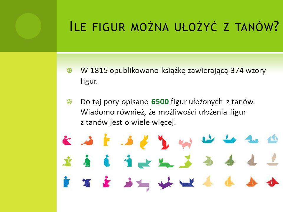 I LE FIGUR MOŻNA UŁOŻYĆ Z TANÓW ?  W 1815 opublikowano książkę zawierającą 374 wzory figur.  Do tej pory opisano 6500 figur ułożonych z tanów. Wiado