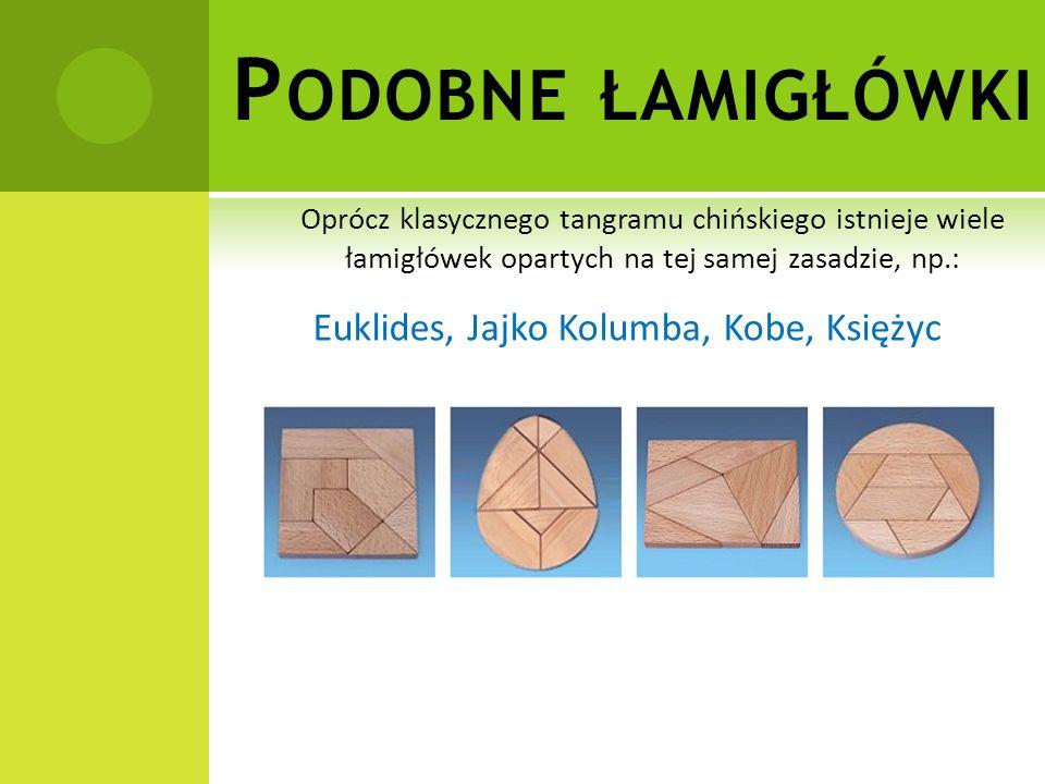 P ODOBNE ŁAMIGŁÓWKI Oprócz klasycznego tangramu chińskiego istnieje wiele łamigłówek opartych na tej samej zasadzie, np.: Euklides, Jajko Kolumba, Kobe, Księżyc