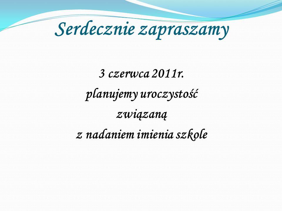 Serdecznie zapraszamy 3 czerwca 2011r. planujemy uroczystość związaną z nadaniem imienia szkole