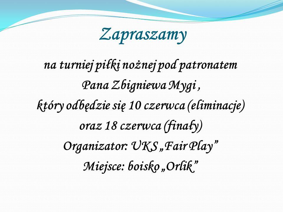 """Zapraszamy na turniej piłki nożnej pod patronatem Pana Zbigniewa Mygi, który odbędzie się 10 czerwca (eliminacje) oraz 18 czerwca (finały) Organizator: UKS """"Fair Play Miejsce: boisko """"Orlik"""