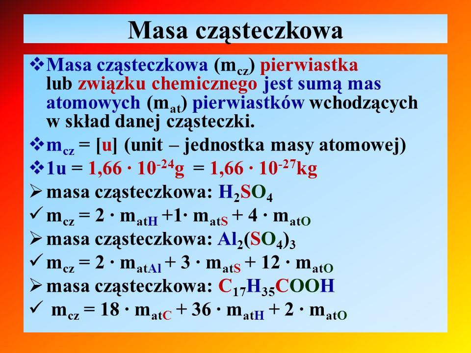 Obliczanie masy cząsteczkowej  masa cząsteczkowa: H 2 SO 4 m cz = 2 ∙ m atH +1∙ m atS + 4 ∙ m atO = = 2 ∙ 1u + 1 ∙ 32u + 4 ∙ 16u = 98u  masa cząsteczkowa: Al 2 (SO 4 ) 3 m cz = 2 ∙ m atAl + 3 ∙ m atS + 12 ∙ m atO = = 2 ∙ 27u + 3 ∙ 32u + 12 ∙ 16u = 342u  masa cząsteczkowa: C 17 H 35 COOH m cz = 18 ∙ m atC + 36 ∙ m atH + 2 ∙ m atO = = 18 ∙ 12u + 36 ∙ 1u + 2 ∙ 16u = 284u