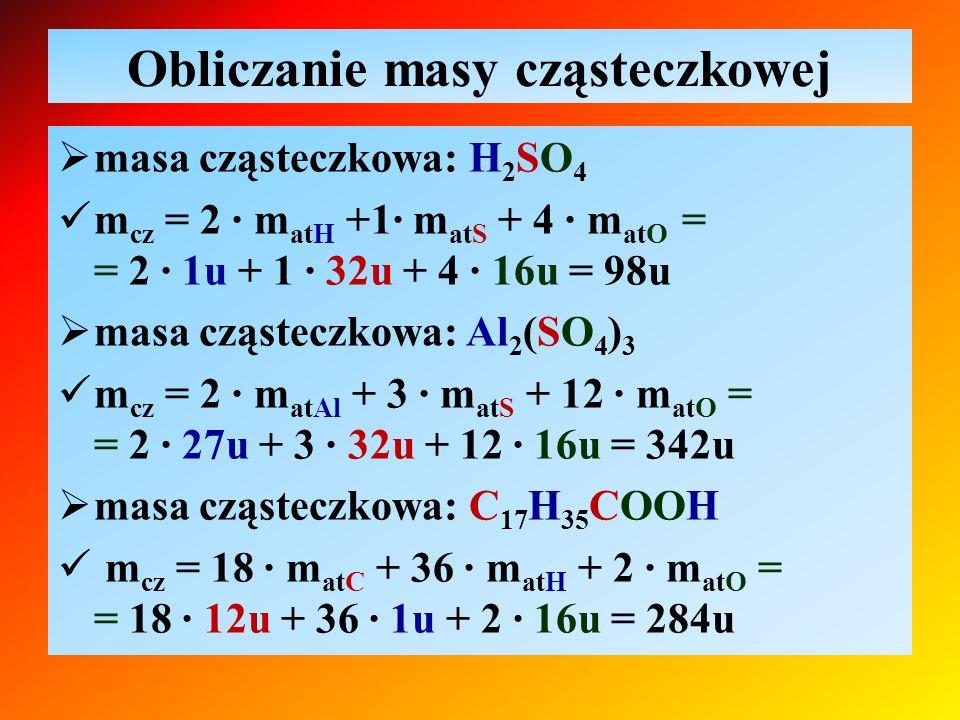 Obliczanie masy cząsteczkowej  masa cząsteczkowa: H 2 SO 4 m cz = 2 ∙ m atH +1∙ m atS + 4 ∙ m atO = = 2 ∙ 1u + 1 ∙ 32u + 4 ∙ 16u = 98u  masa cząstec