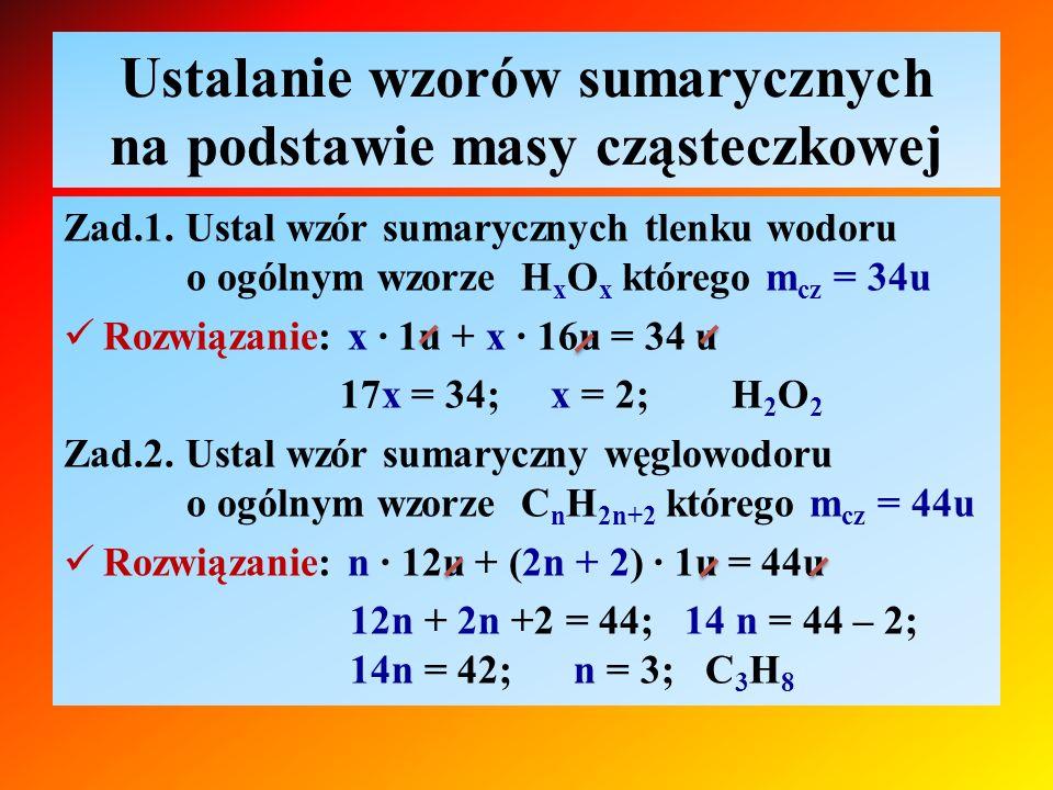 Ustalanie wzorów sumarycznych na podstawie masy cząsteczkowej Zad.1. Ustal wzór sumarycznych tlenku wodoru o ogólnym wzorze H x O x którego m cz = 34u