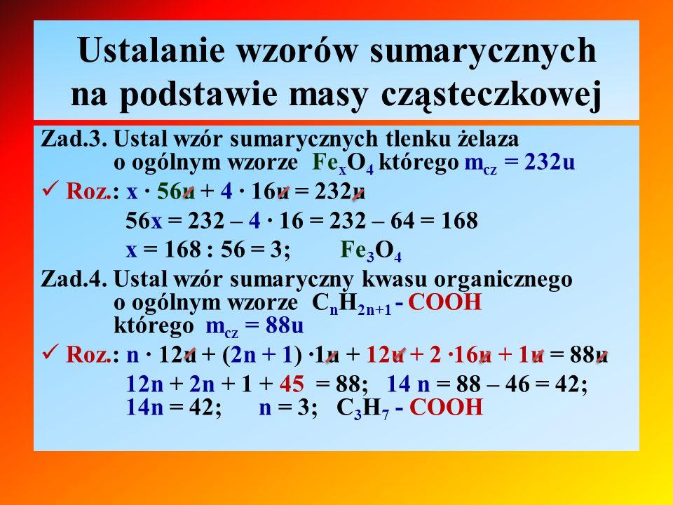 Ustalanie wzorów sumarycznych na podstawie masy cząsteczkowej Zad.3. Ustal wzór sumarycznych tlenku żelaza o ogólnym wzorze Fe x O 4 którego m cz = 23