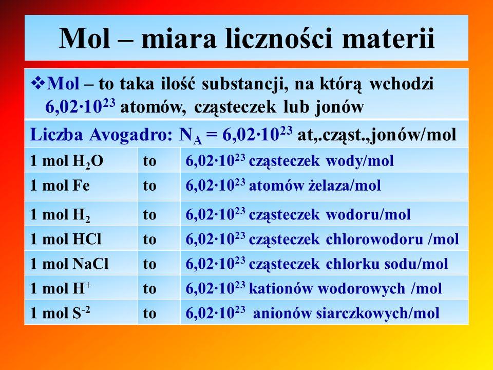 Mol – miara liczności materii  Mol – to taka ilość substancji, na którą wchodzi 6,02∙10 23 atomów, cząsteczek lub jonów Liczba Avogadro: N A = 6,02∙1