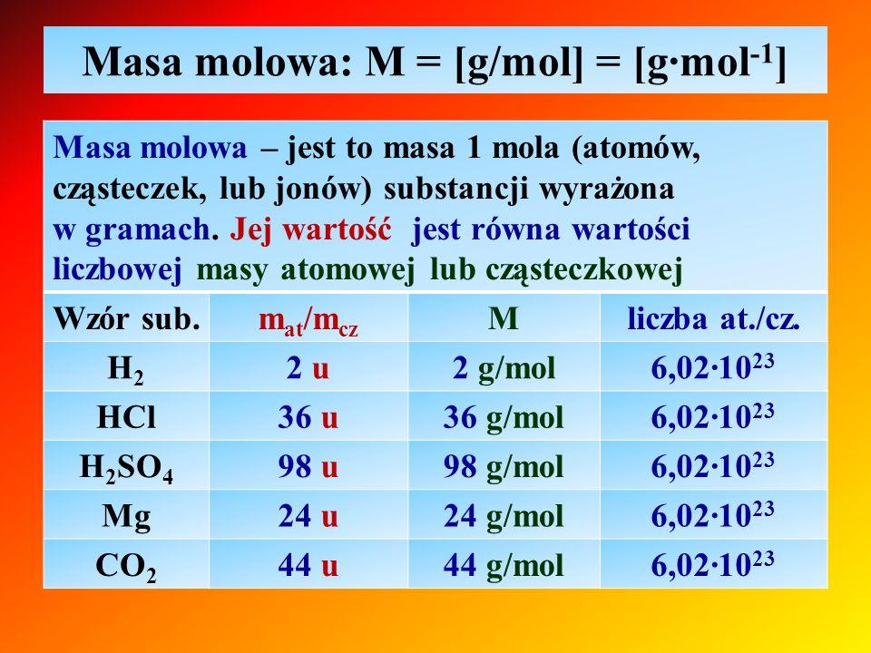 Masa molowa: M = [g/mol] = [g∙mol -1 ] Masa molowa – jest to masa 1 mola (atomów, cząsteczek, lub jonów) substancji wyrażona w gramach. Jej wartość je