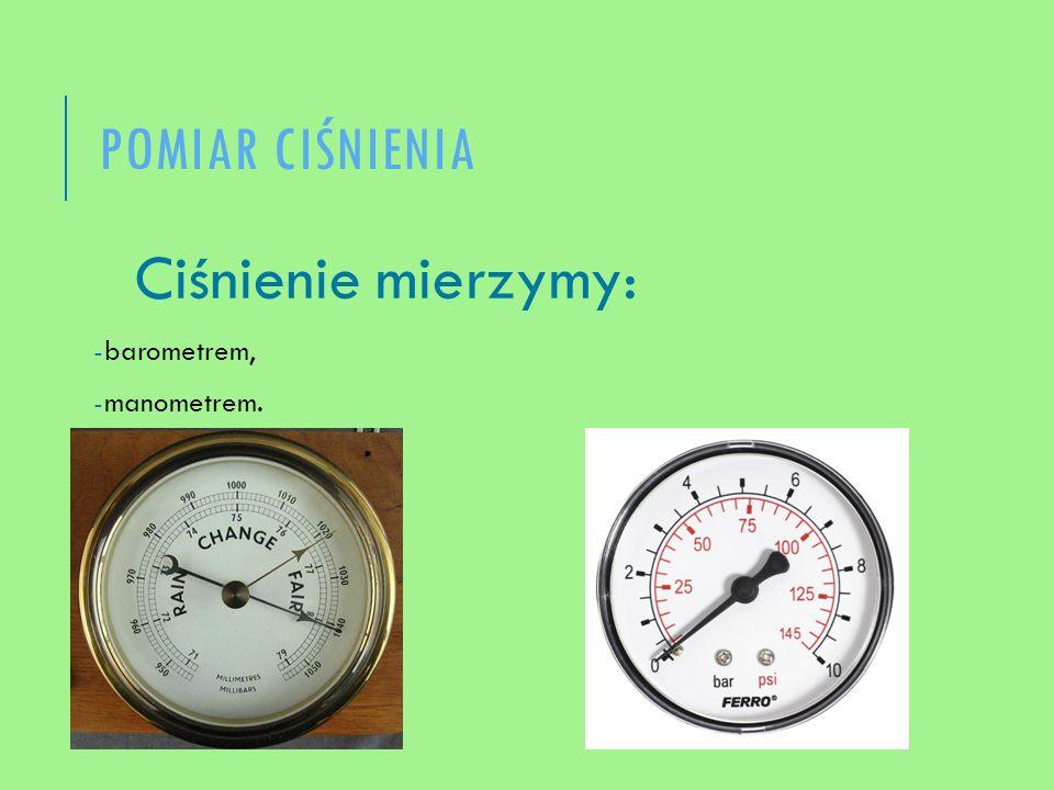 POMIAR CIŚNIENIA Ciśnienie mierzymy: -barometrem, -manometrem.