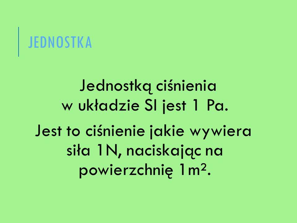 JEDNOSTKA Jednostką ciśnienia w układzie SI jest 1 Pa. Jest to ciśnienie jakie wywiera siła 1N, naciskając na powierzchnię 1m².