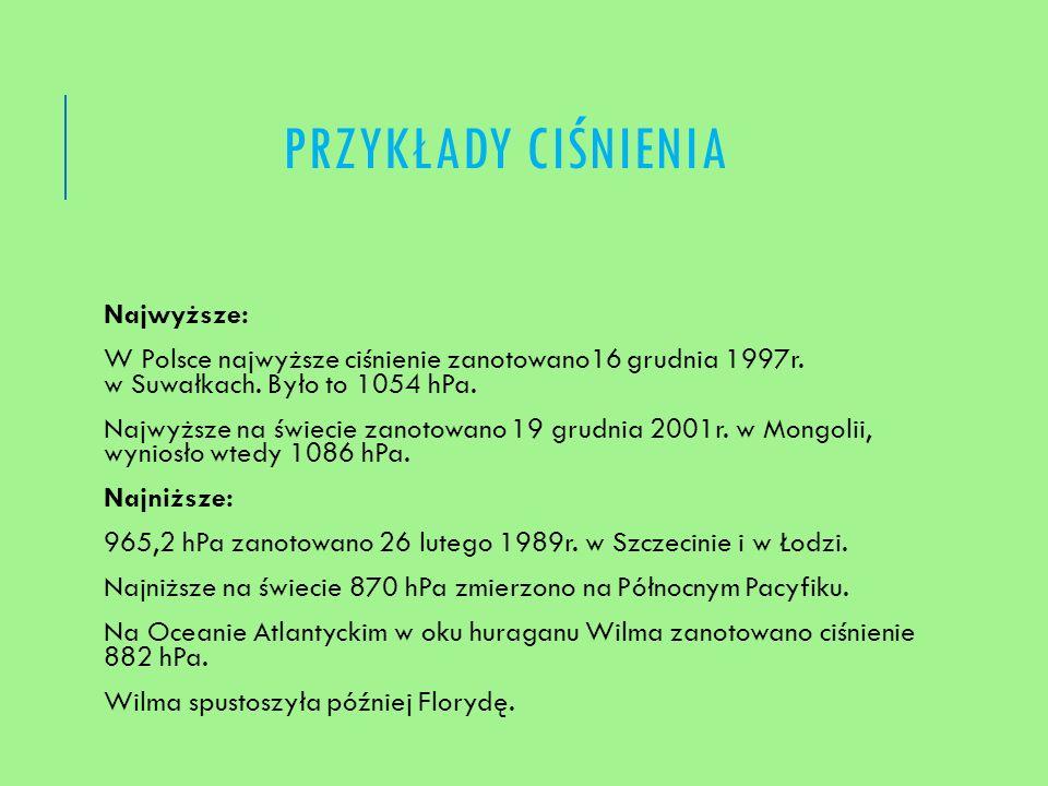 PRZYKŁADY CIŚNIENIA Najwyższe: W Polsce najwyższe ciśnienie zanotowano16 grudnia 1997r. w Suwałkach. Było to 1054 hPa. Najwyższe na świecie zanotowano