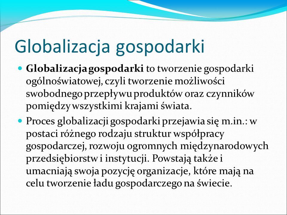 Globalizacja gospodarki Globalizacja gospodarki to tworzenie gospodarki ogólnoświatowej, czyli tworzenie możliwości swobodnego przepływu produktów oraz czynników pomiędzy wszystkimi krajami świata.