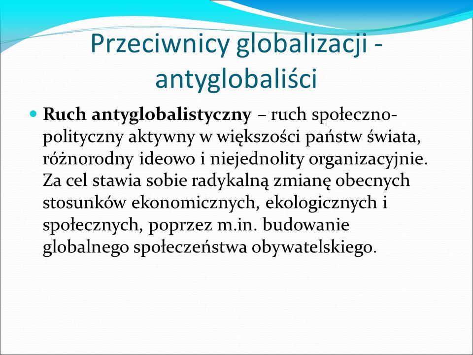 Przeciwnicy globalizacji - antyglobaliści Ruch antyglobalistyczny – ruch społeczno- polityczny aktywny w większości państw świata, różnorodny ideowo i niejednolity organizacyjnie.