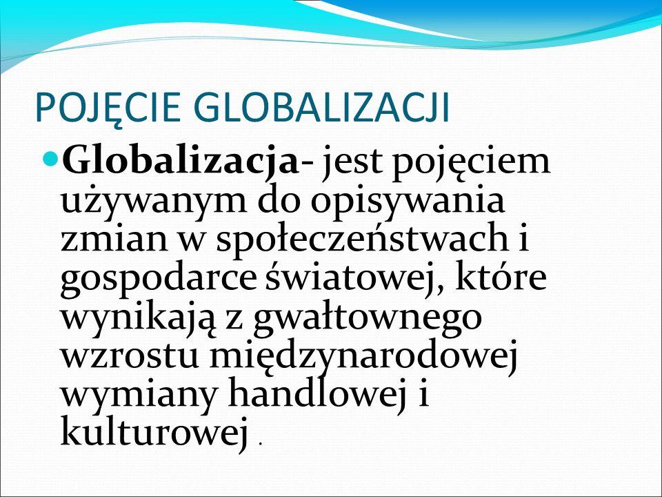POJĘCIE GLOBALIZACJI Globalizacja- jest pojęciem używanym do opisywania zmian w społeczeństwach i gospodarce światowej, które wynikają z gwałtownego wzrostu międzynarodowej wymiany handlowej i kulturowej.