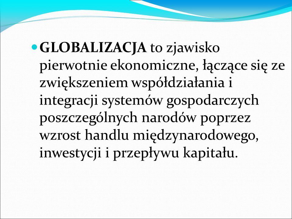 GLOBALIZACJA to zjawisko pierwotnie ekonomiczne, łączące się ze zwiększeniem współdziałania i integracji systemów gospodarczych poszczególnych narodów poprzez wzrost handlu międzynarodowego, inwestycji i przepływu kapitału.