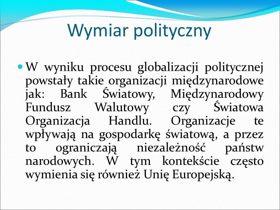Wymiar polityczny W wyniku procesu globalizacji politycznej powstały takie organizacji międzynarodowe jak: Bank Światowy, Międzynarodowy Fundusz Walutowy czy Światowa Organizacja Handlu.