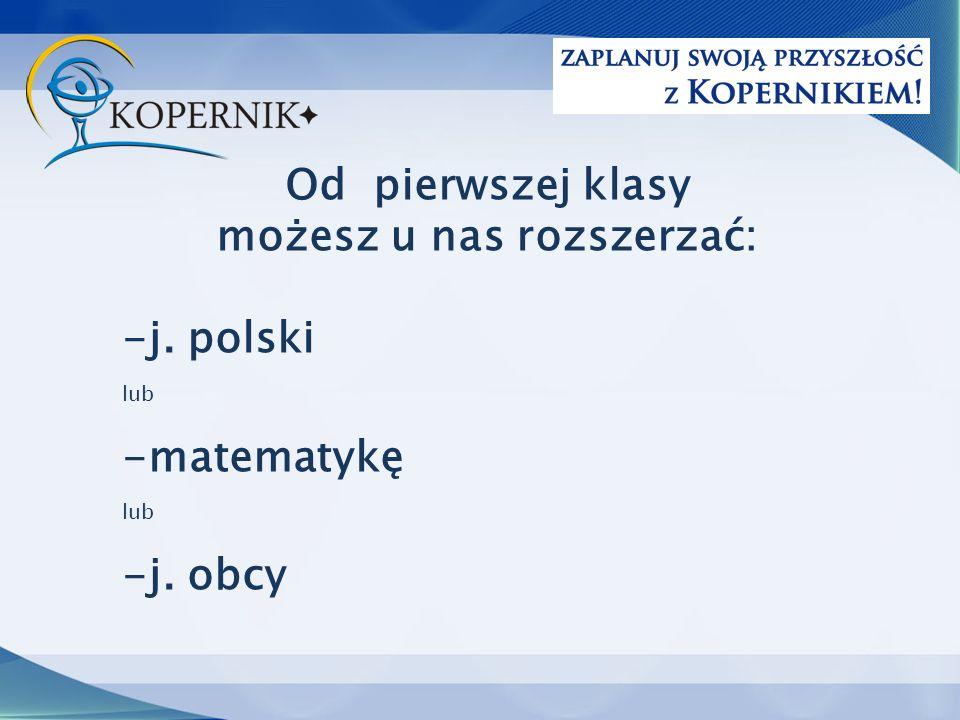 Od pierwszej klasy możesz u nas rozszerzać: -j. polski lub -matematykę lub -j. obcy