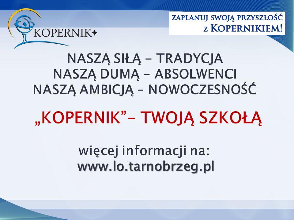 """NASZĄ SIŁĄ - TRADYCJA NASZĄ DUMĄ - ABSOLWENCI NASZĄ AMBICJĄ – NOWOCZESNOŚĆ więcej informacji na:www.lo.tarnobrzeg.pl """"KOPERNIK - TWOJĄ SZKOŁĄ"""