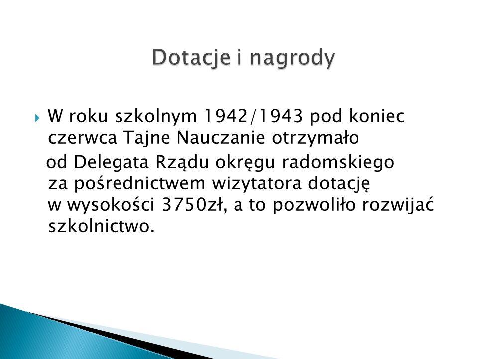  W roku szkolnym 1942/1943 pod koniec czerwca Tajne Nauczanie otrzymało od Delegata Rządu okręgu radomskiego za pośrednictwem wizytatora dotację w wysokości 3750zł, a to pozwoliło rozwijać szkolnictwo.