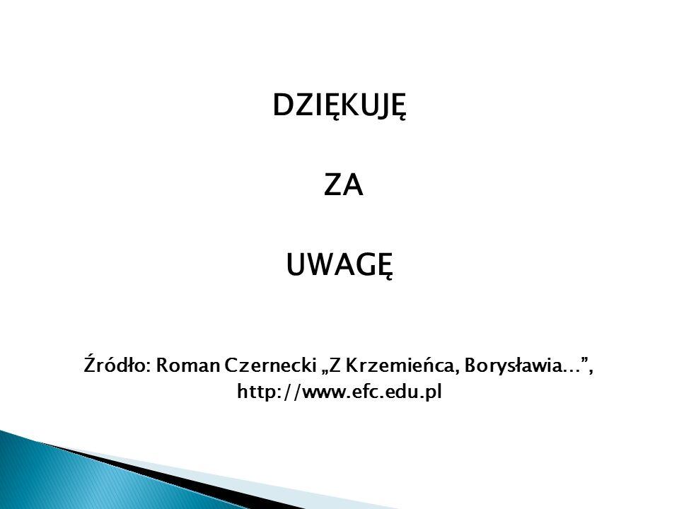 """DZIĘKUJĘ ZA UWAGĘ Źródło: Roman Czernecki """"Z Krzemieńca, Borysławia… , http://www.efc.edu.pl"""