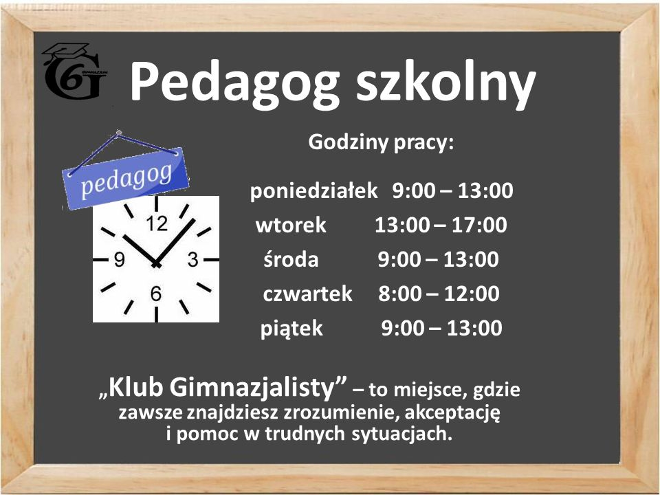 """Pedagog szkolny Godziny pracy: poniedziałek 9:00 – 13:00 wtorek 13:00 – 17:00 środa 9:00 – 13:00 czwartek 8:00 – 12:00 piątek 9:00 – 13:00 """" Klub Gimnazjalisty – to miejsce, gdzie zawsze znajdziesz zrozumienie, akceptację i pomoc w trudnych sytuacjach."""
