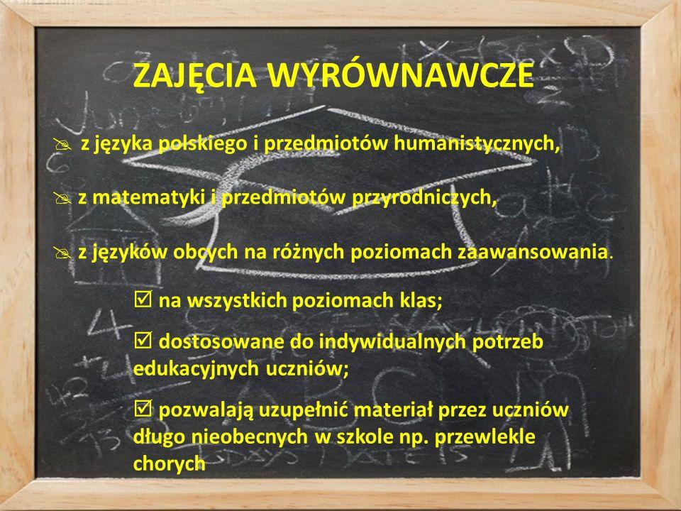 ZAJĘCIA WYRÓWNAWCZE  z języka polskiego i przedmiotów humanistycznych,  z matematyki i przedmiotów przyrodniczych,  z języków obcych na różnych poziomach zaawansowania.