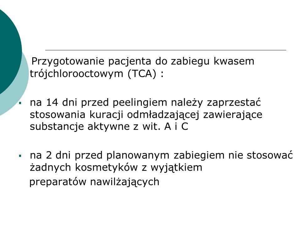 Przygotowanie pacjenta do zabiegu kwasem trójchlorooctowym (TCA) :  na 14 dni przed peelingiem należy zaprzestać stosowania kuracji odmładzającej zaw