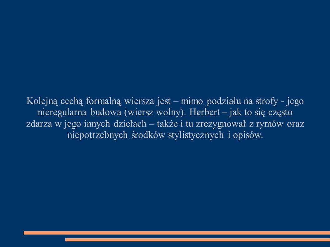 Kolejną cechą formalną wiersza jest – mimo podziału na strofy - jego nieregularna budowa (wiersz wolny). Herbert – jak to się często zdarza w jego inn