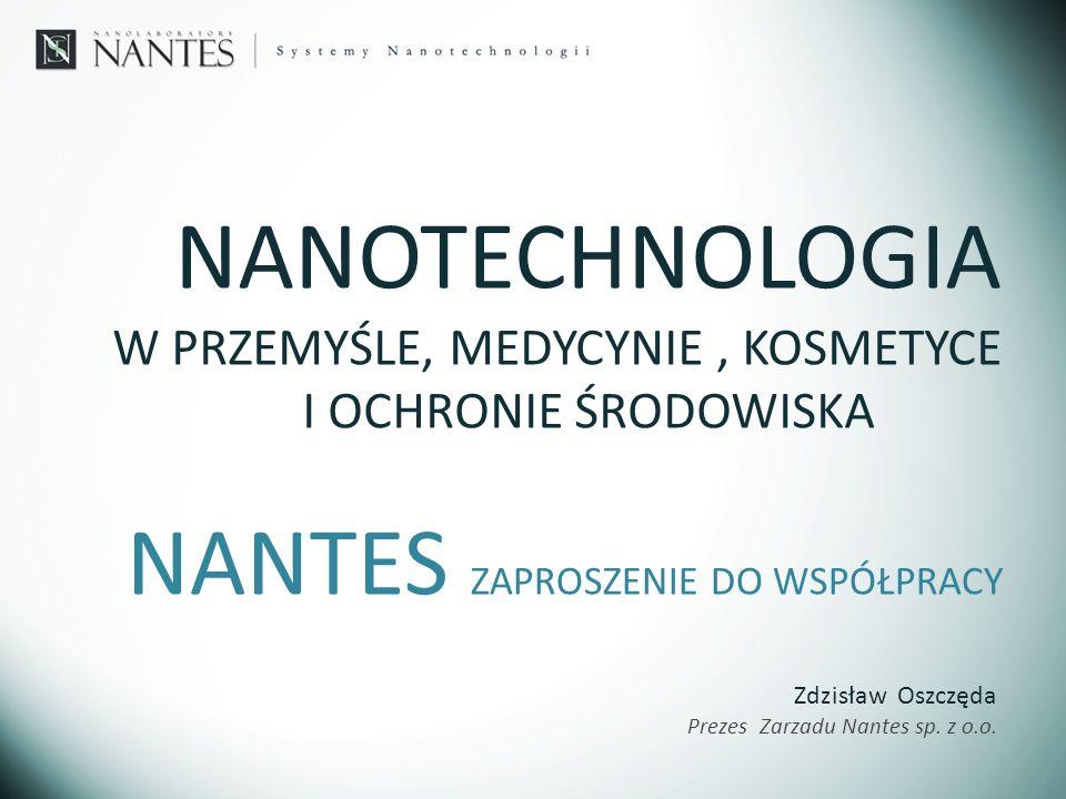 NANTES ZAPROSZENIE DO WSPÓŁPRACY NANOTECHNOLOGIA W PRZEMYŚLE, MEDYCYNIE, KOSMETYCE I OCHRONIE ŚRODOWISKA Zdzisław Oszczęda Prezes Zarzadu Nantes sp. z