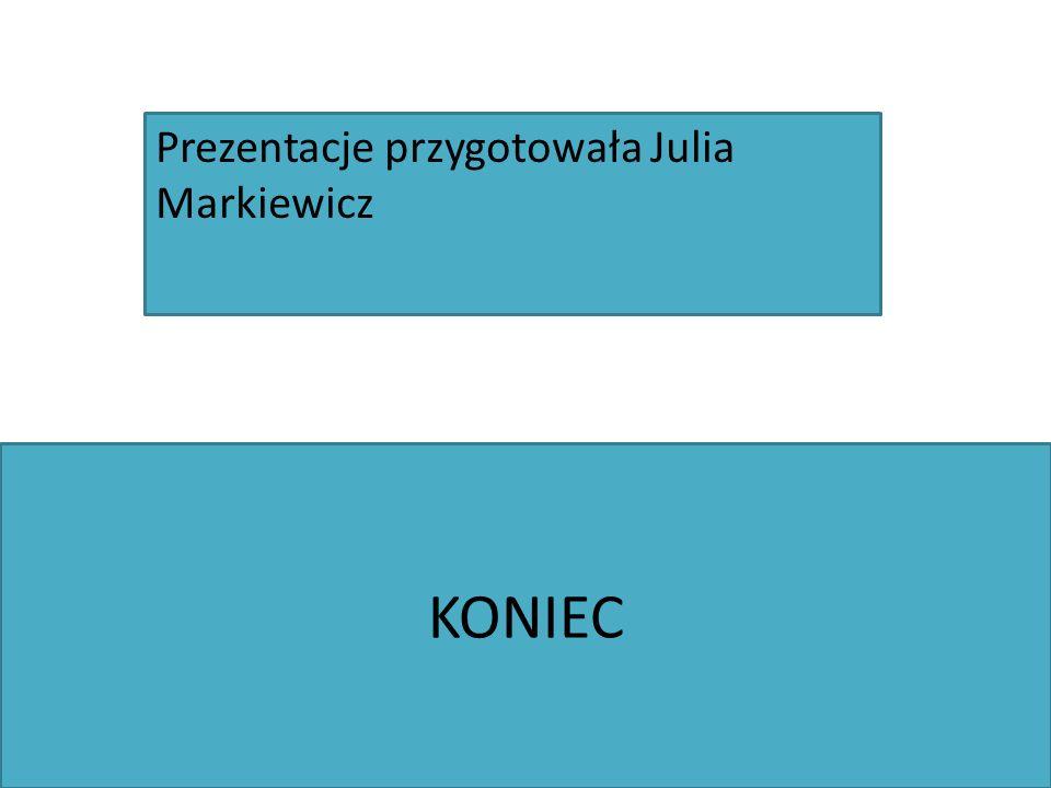 KONIEC Prezentacje przygotowała Julia Markiewicz