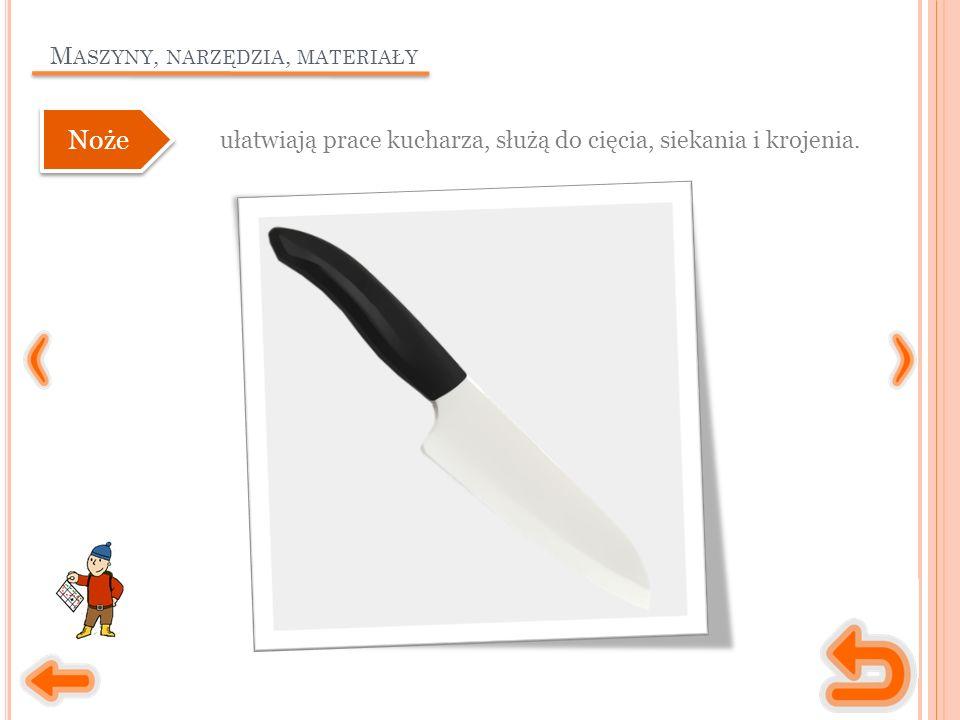 M ASZYNY, NARZĘDZIA, MATERIAŁY ułatwiają prace kucharza, służą do cięcia, siekania i krojenia. Noże