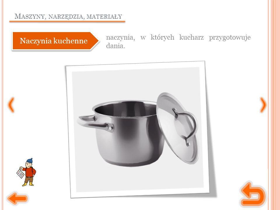 M ASZYNY, NARZĘDZIA, MATERIAŁY naczynia, w których kucharz przygotowuje dania. Naczynia kuchenne
