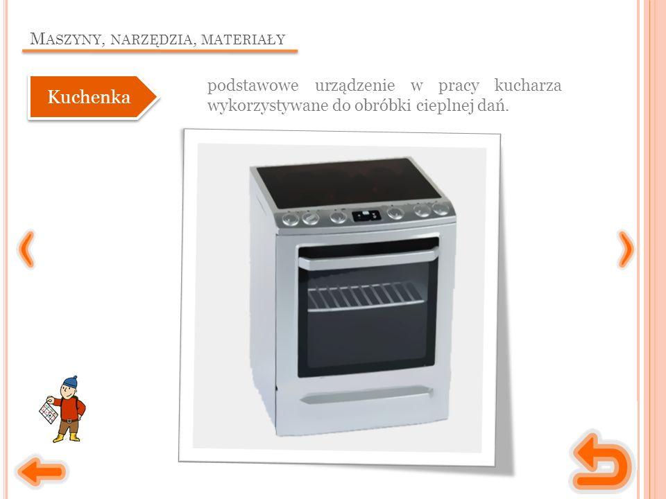 M ASZYNY, NARZĘDZIA, MATERIAŁY podstawowe urządzenie w pracy kucharza wykorzystywane do obróbki cieplnej dań.