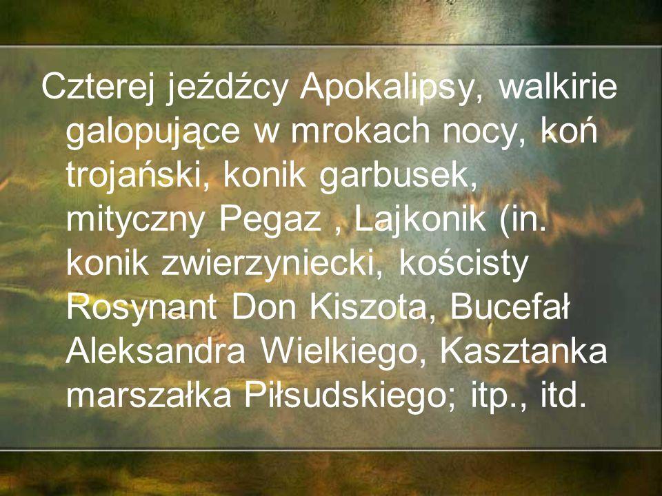 Czterej jeźdźcy Apokalipsy, walkirie galopujące w mrokach nocy, koń trojański, konik garbusek, mityczny Pegaz, Lajkonik (in.