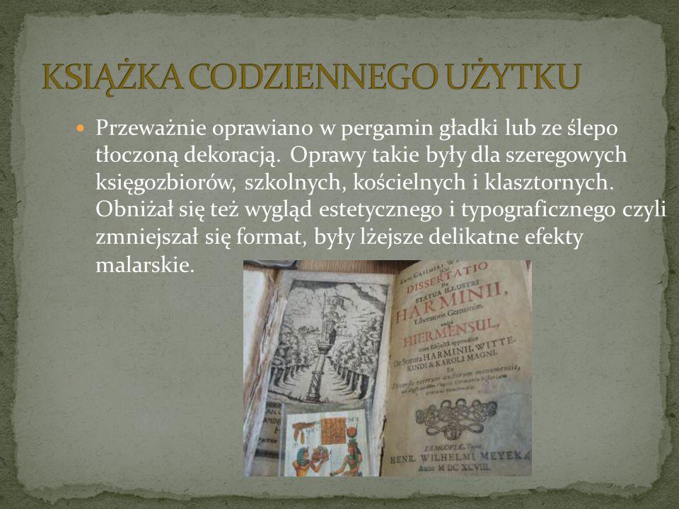 Przeważnie oprawiano w pergamin gładki lub ze ślepo tłoczoną dekoracją. Oprawy takie były dla szeregowych księgozbiorów, szkolnych, kościelnych i klas