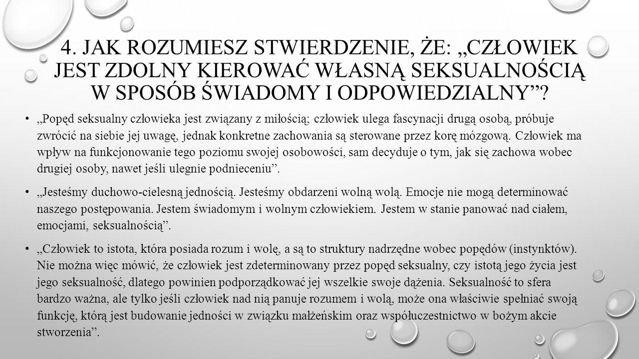 """4. JAK ROZUMIESZ STWIERDZENIE, ŻE: """"CZŁOWIEK JEST ZDOLNY KIEROWAĆ WŁASNĄ SEKSUALNOŚCIĄ W SPOSÓB ŚWIADOMY I ODPOWIEDZIALNY""""? """"Popęd seksualny człowieka"""