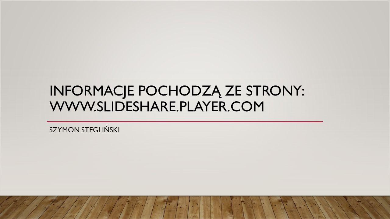 INFORMACJE POCHODZĄ ZE STRONY: WWW.SLIDESHARE.PLAYER.COM SZYMON STEGLIŃSKI