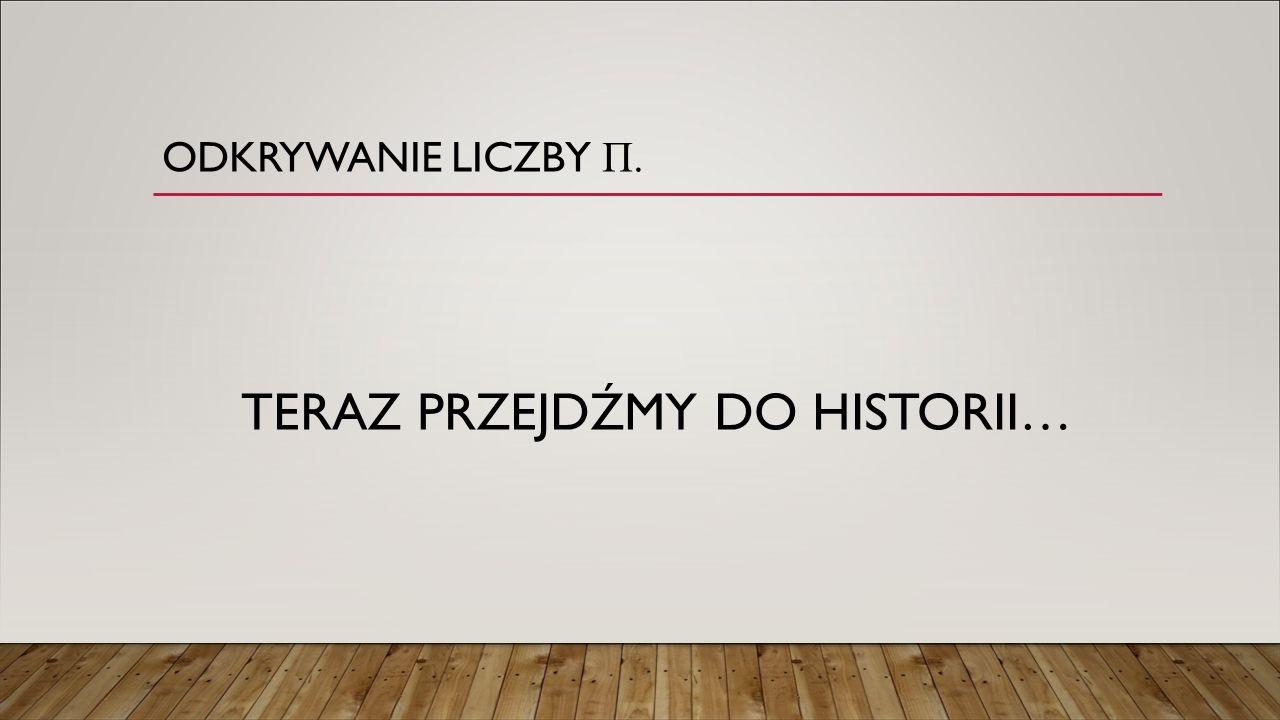 ODKRYWANIE LICZBY П. TERAZ PRZEJDŹMY DO HISTORII…